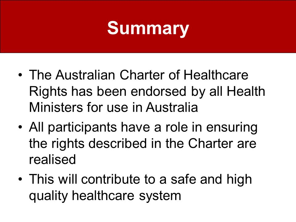 Summary The Australian Charter of Healthcare Rights has been endorsed by all Health Ministers for use in Australia All participants have a role in ensuring the rights described in the Charter are realised This will contribute to a safe and high quality healthcare system