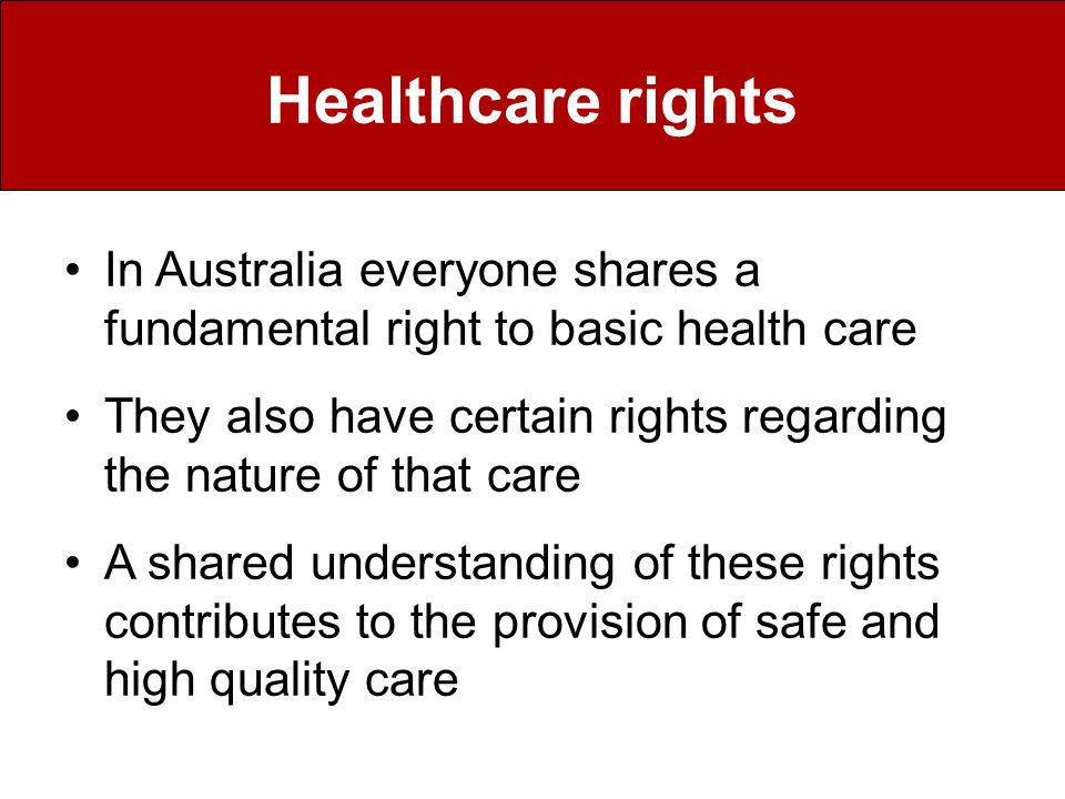 Healthcare rights In Australia everyone shares a fundamental right to basic health care They also have certain rights regarding the nature of that care A shared understanding of these rights contributes to the provision of safe and high quality care