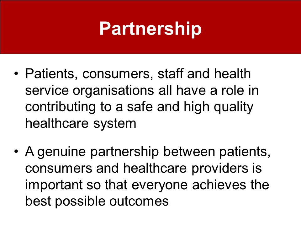 Partnership Patients, consumers, staff and health service organisations all have a role in contributing to a safe and high quality healthcare system A genuine partnership between patients, consumers and healthcare providers is important so that everyone achieves the best possible outcomes