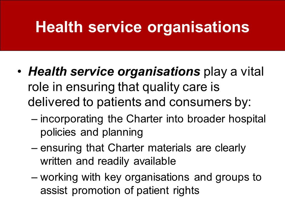 Health service organisations Health service organisations play a vital role in ensuring that quality care is delivered to patients and consumers by: –incorporating the Charter into broader hospital policies and planning –ensuring that Charter materials are clearly written and readily available –working with key organisations and groups to assist promotion of patient rights