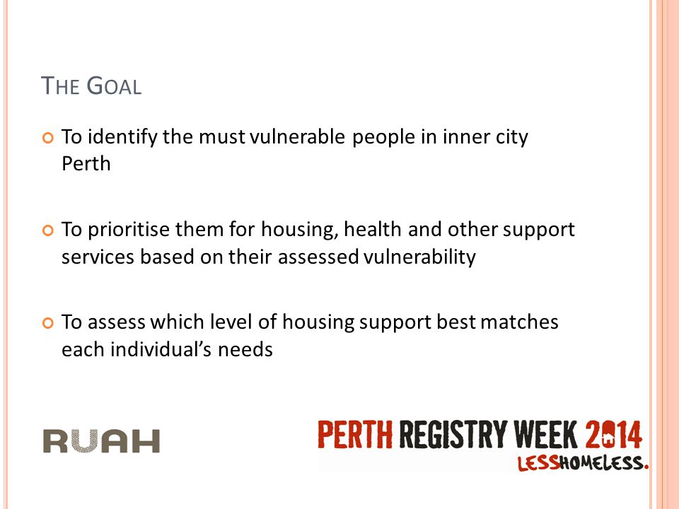 T HE G OAL To identify the must vulnerable people in inner city Perth To prioritise them for housing, health and other support services based on their assessed vulnerability To assess which level of housing support best matches each individual's needs