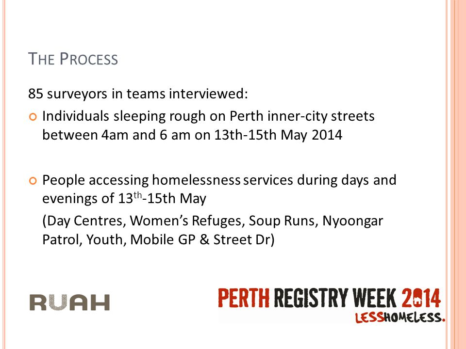 T HE P ROCESS 85 surveyors in teams interviewed: Individuals sleeping rough on Perth inner-city streets between 4am and 6 am on 13th-15th May 2014 People accessing homelessness services during days and evenings of 13 th -15th May (Day Centres, Women's Refuges, Soup Runs, Nyoongar Patrol, Youth, Mobile GP & Street Dr)
