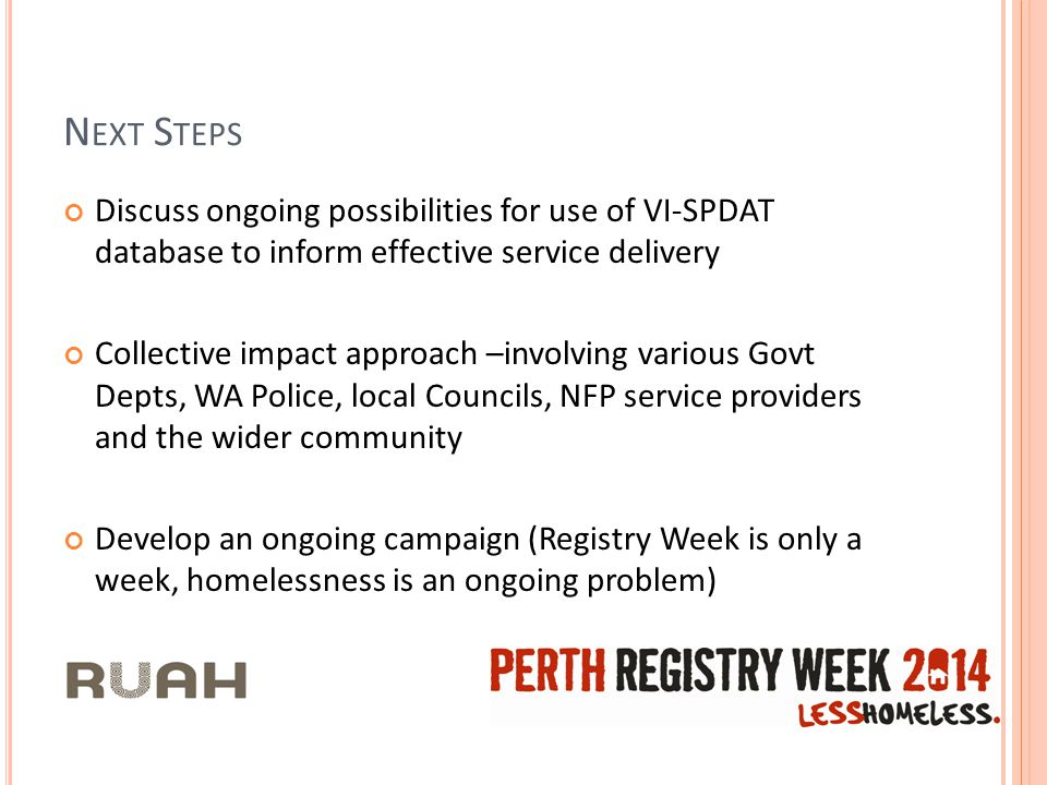 N EXT S TEPS Discuss ongoing possibilities for use of VI-SPDAT database to inform effective service delivery Collective impact approach –involving various Govt Depts, WA Police, local Councils, NFP service providers and the wider community Develop an ongoing campaign (Registry Week is only a week, homelessness is an ongoing problem)