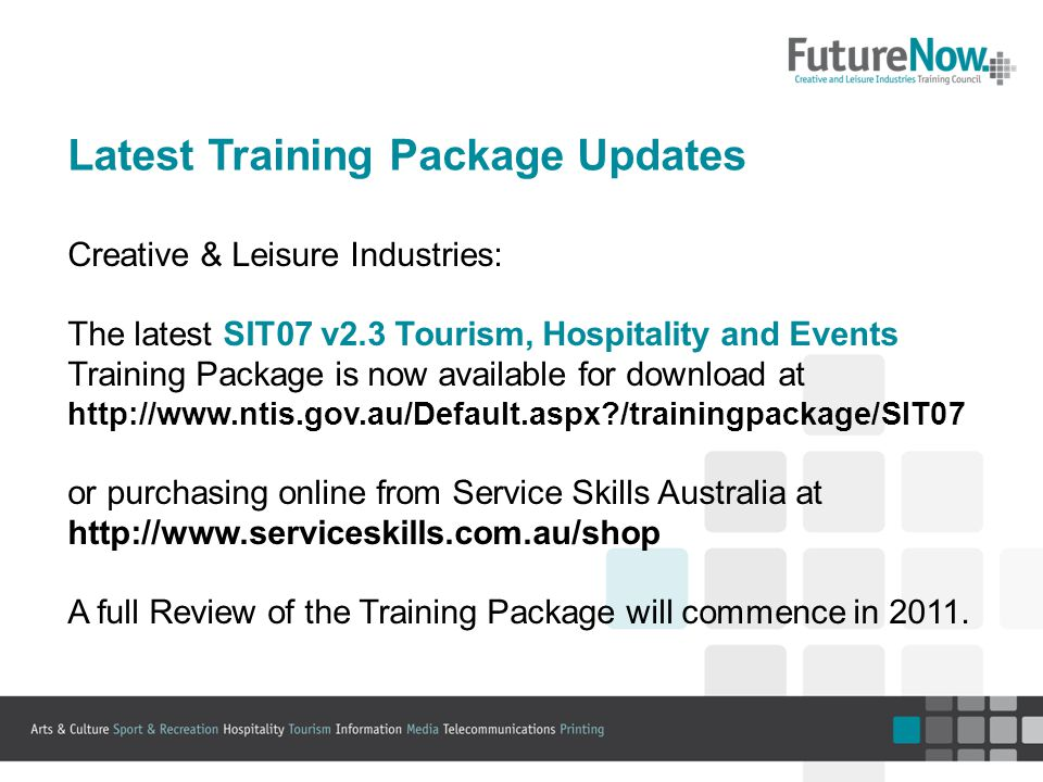 Latest Training Package Updates Creative & Leisure Industries: The latest SIT07 v2.3 Tourism, Hospitality and Events Training Package is now available for download at http://www.ntis.gov.au/Default.aspx /trainingpackage/SIT07 or purchasing online from Service Skills Australia at http://www.serviceskills.com.au/shop A full Review of the Training Package will commence in 2011.