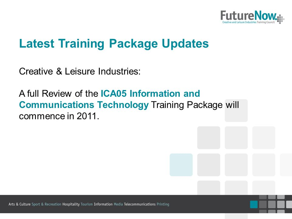 Latest Training Package Updates Creative & Leisure Industries: A full Review of the ICA05 Information and Communications Technology Training Package will commence in 2011.