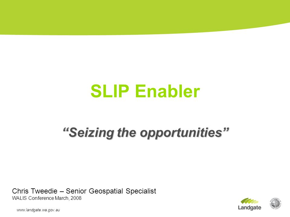 Seizing the opportunities SLIP Enabler www.landgate.wa.gov.au 13/02/08 Chris Tweedie – Senior Geospatial Specialist WALIS Conference March, 2008