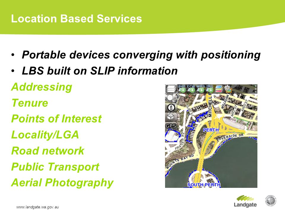 Location Based Services Portable devices converging with positioning LBS built on SLIP information Addressing Tenure Points of Interest Locality/LGA Road network Public Transport Aerial Photography www.landgate.wa.gov.au
