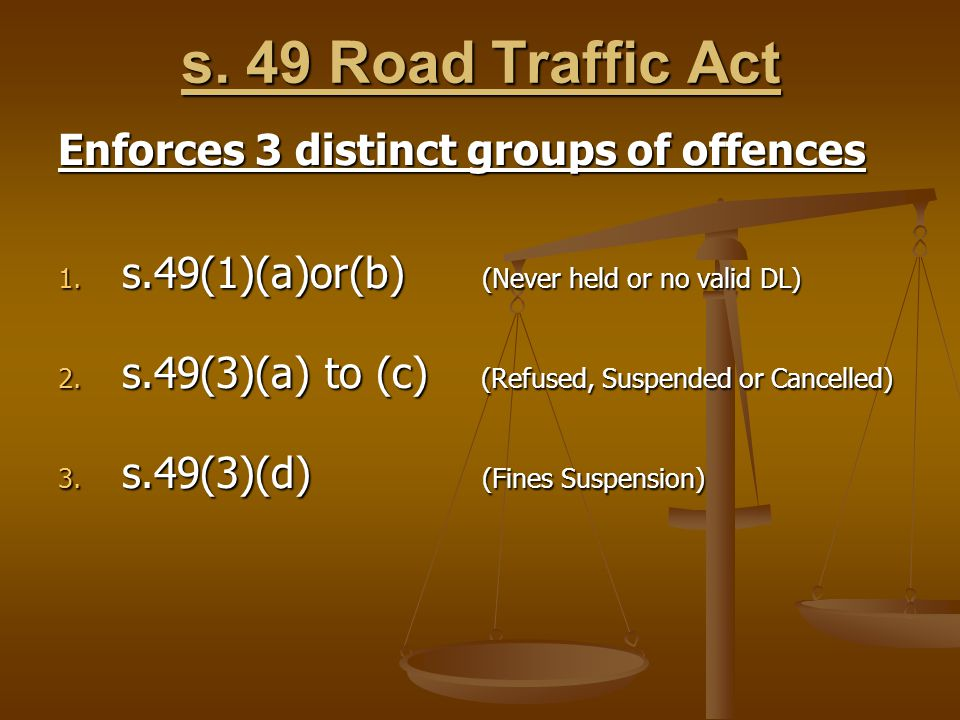 s. 49 Road Traffic Act Enforces 3 distinct groups of offences 1.