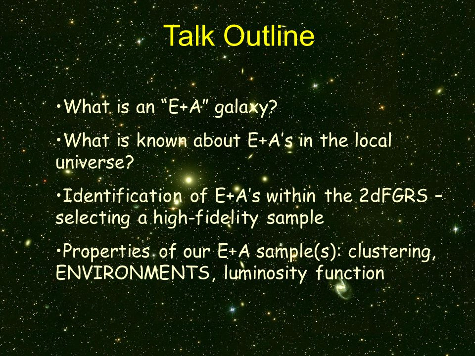 Talk Outline What is an E+A galaxy. What is known about E+A's in the local universe.