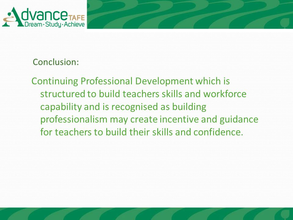 Continuing Professional Development which is structured to build teachers skills and workforce capability and is recognised as building professionalism may create incentive and guidance for teachers to build their skills and confidence.
