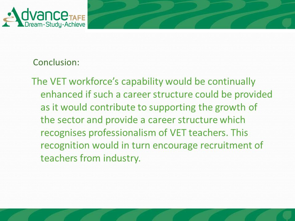 The VET workforce's capability would be continually enhanced if such a career structure could be provided as it would contribute to supporting the growth of the sector and provide a career structure which recognises professionalism of VET teachers.