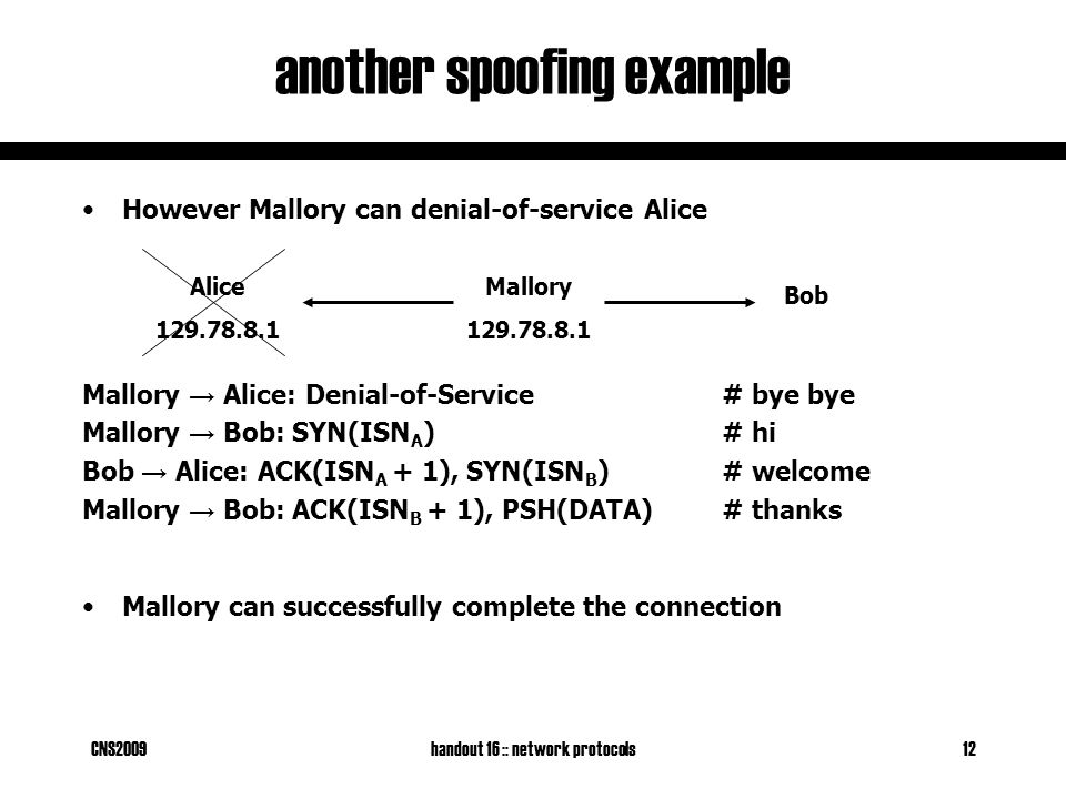 CNS2009handout 16 :: network protocols12 another spoofing example Mallory 129.78.8.1 Bob Alice 129.78.8.1 However Mallory can denial-of-service Alice Mallory → Alice: Denial-of-Service# bye bye Mallory → Bob: SYN(ISN A )# hi Bob → Alice: ACK(ISN A + 1), SYN(ISN B )# welcome Mallory → Bob: ACK(ISN B + 1), PSH(DATA)# thanks Mallory can successfully complete the connection