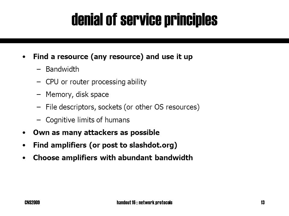 CNS2009handout 16 :: network protocols13 denial of service principles Find a resource (any resource) and use it up –Bandwidth –CPU or router processing ability –Memory, disk space –File descriptors, sockets (or other OS resources) –Cognitive limits of humans Own as many attackers as possible Find amplifiers (or post to slashdot.org) Choose amplifiers with abundant bandwidth