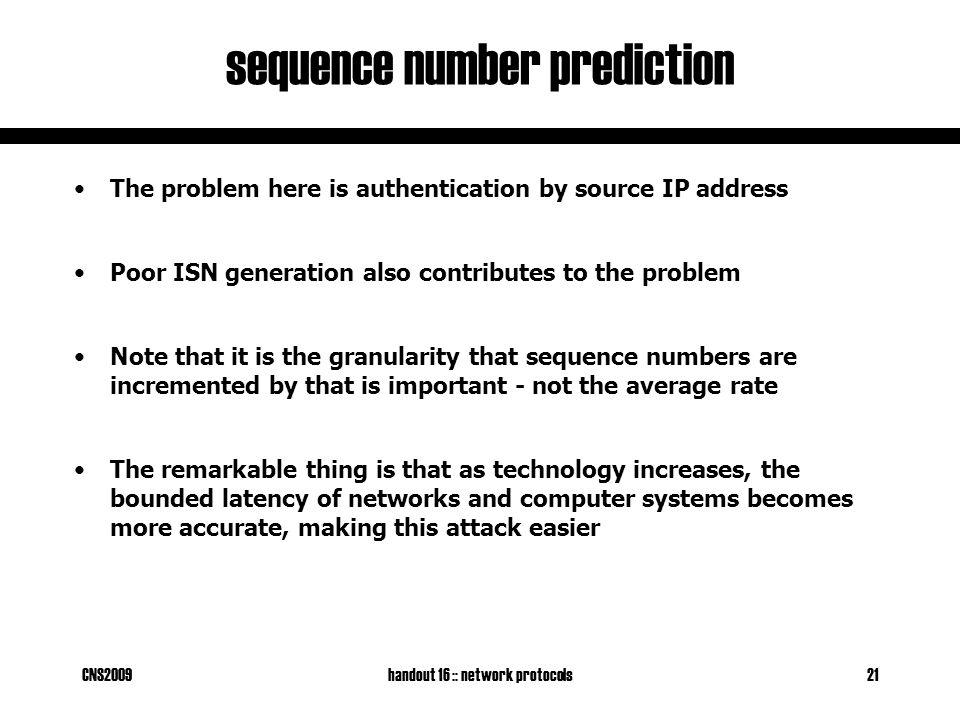 CNS2009handout 16 :: network protocols21 sequence number prediction The problem here is authentication by source IP address Poor ISN generation also contributes to the problem Note that it is the granularity that sequence numbers are incremented by that is important - not the average rate The remarkable thing is that as technology increases, the bounded latency of networks and computer systems becomes more accurate, making this attack easier