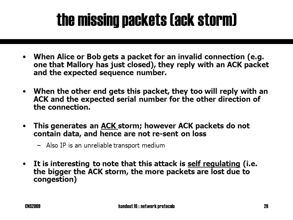 CNS2009handout 16 :: network protocols26 the missing packets (ack storm) When Alice or Bob gets a packet for an invalid connection (e.g.