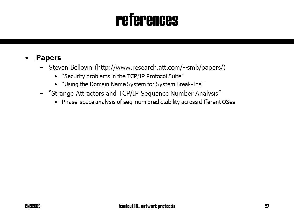 CNS2009handout 16 :: network protocols27 references Papers –Steven Bellovin (http://www.research.att.com/~smb/papers/) Security problems in the TCP/IP Protocol Suite Using the Domain Name System for System Break-Ins – Strange Attractors and TCP/IP Sequence Number Analysis Phase-space analysis of seq-num predictability across different OSes