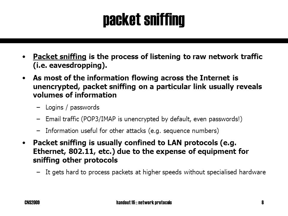 CNS2009handout 16 :: network protocols8 packet sniffing Packet sniffing is the process of listening to raw network traffic (i.e.