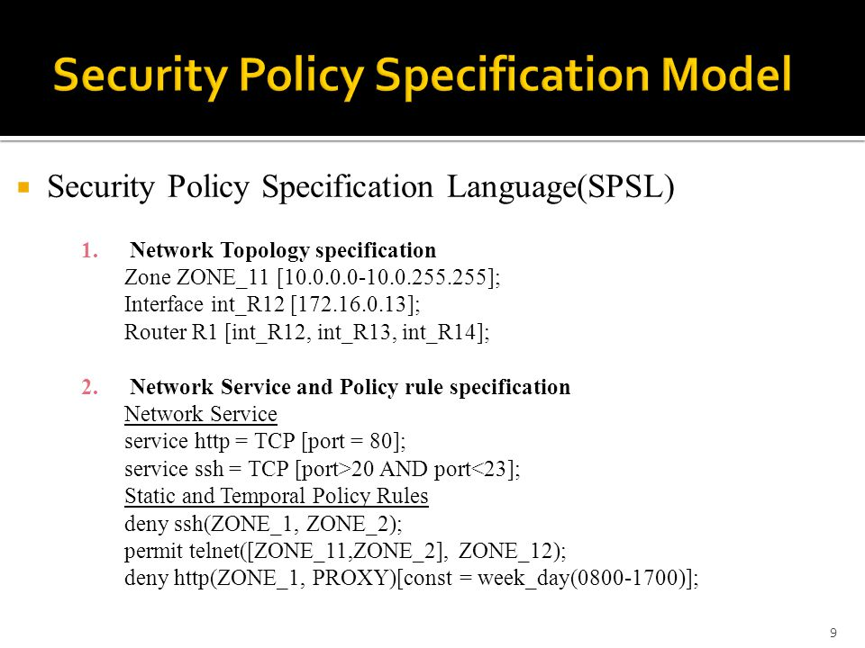  Security Policy Specification Language(SPSL) 1.Network Topology specification Zone ZONE_11 [10.0.0.0-10.0.255.255]; Interface int_R12 [172.16.0.13]; Router R1 [int_R12, int_R13, int_R14]; 2.Network Service and Policy rule specification Network Service service http = TCP [port = 80]; service ssh = TCP [port>20 AND port<23]; Static and Temporal Policy Rules deny ssh(ZONE_1, ZONE_2); permit telnet([ZONE_11,ZONE_2], ZONE_12); deny http(ZONE_1, PROXY)[const = week_day(0800-1700)]; 9