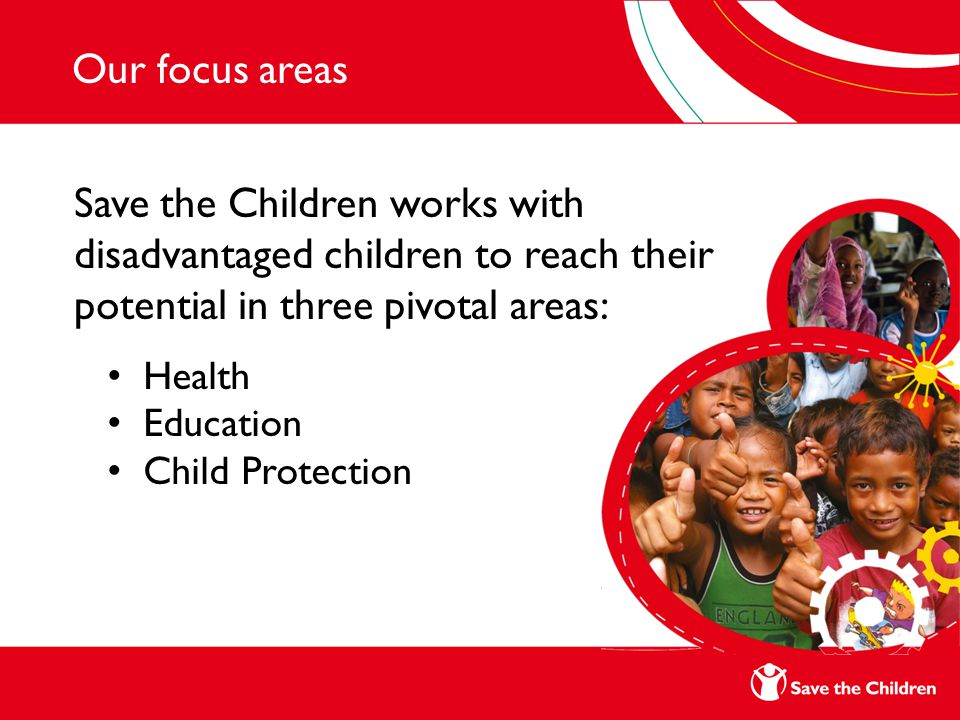 Our focus areas Save the Children works with disadvantaged children to reach their potential in three pivotal areas: Health Education Child Protection