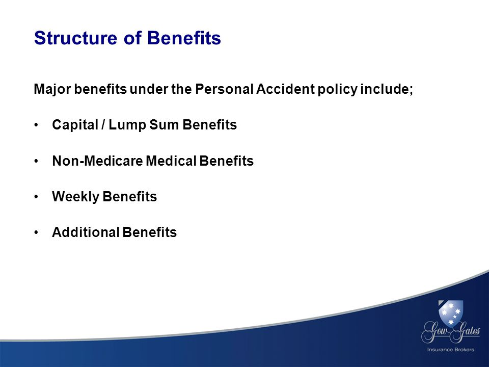Major benefits under the Personal Accident policy include; Capital / Lump Sum Benefits Non-Medicare Medical Benefits Weekly Benefits Additional Benefits Structure of Benefits