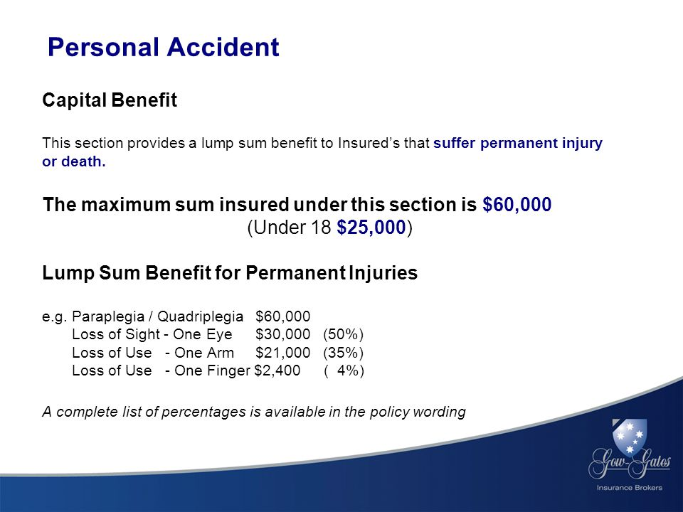 Personal Accident Capital Benefit This section provides a lump sum benefit to Insured's that suffer permanent injury or death.