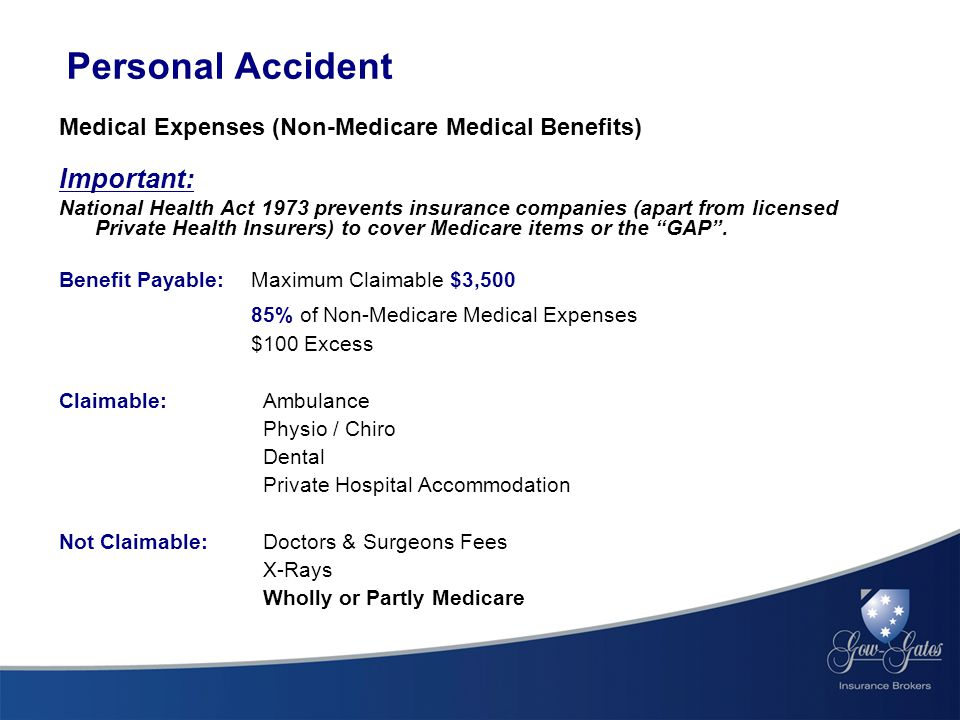Personal Accident Medical Expenses (Non-Medicare Medical Benefits) Important: National Health Act 1973 prevents insurance companies (apart from licensed Private Health Insurers) to cover Medicare items or the GAP .