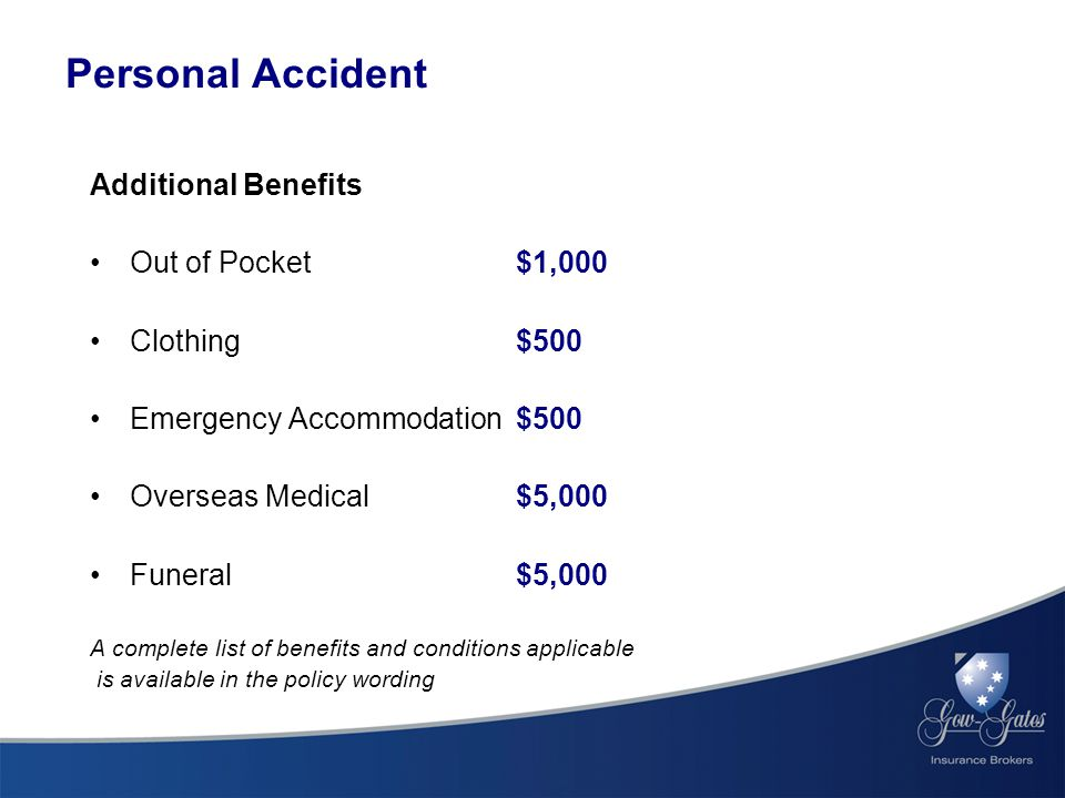 Additional Benefits Out of Pocket $1,000 Clothing$500 Emergency Accommodation $500 Overseas Medical $5,000 Funeral $5,000 A complete list of benefits and conditions applicable is available in the policy wording Personal Accident