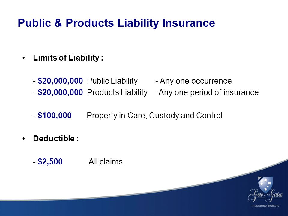 Limits of Liability : - $20,000,000 Public Liability - Any one occurrence - $20,000,000 Products Liability - Any one period of insurance - $100,000 Property in Care, Custody and Control Deductible : - $2,500 All claims Public & Products Liability Insurance