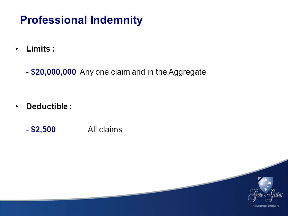 Professional Indemnity Limits : - $20,000,000 Any one claim and in the Aggregate Deductible : - $2,500 All claims