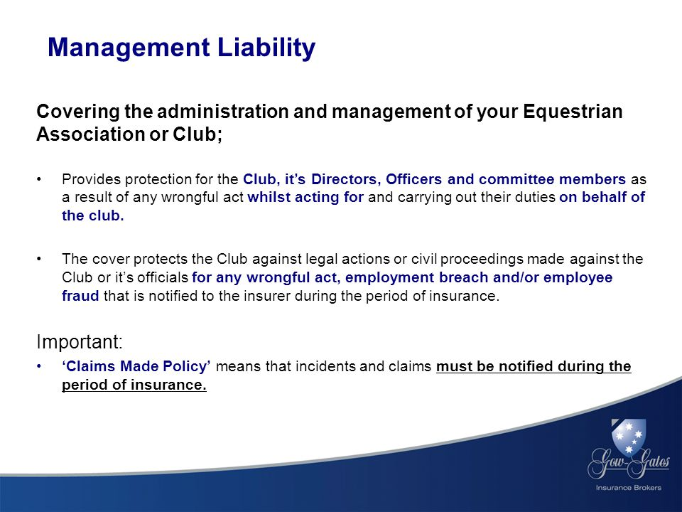 Management Liability Covering the administration and management of your Equestrian Association or Club; Provides protection for the Club, it's Directors, Officers and committee members as a result of any wrongful act whilst acting for and carrying out their duties on behalf of the club.