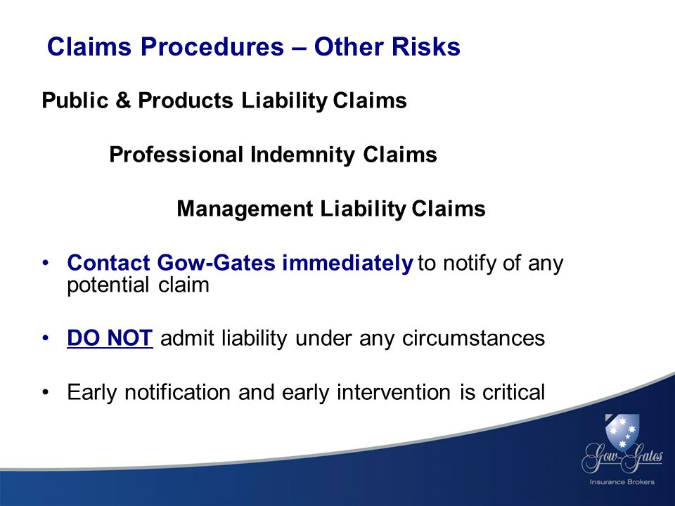 Claims Procedures – Other Risks Public & Products Liability Claims Professional Indemnity Claims Management Liability Claims Contact Gow-Gates immediately to notify of any potential claim DO NOT admit liability under any circumstances Early notification and early intervention is critical