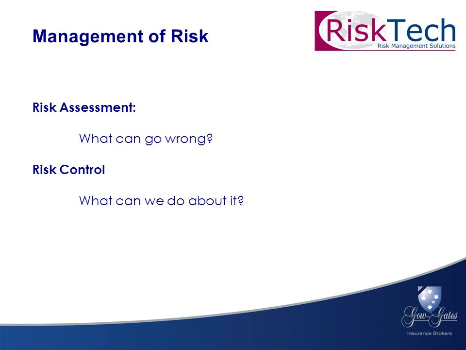 Risk Assessment: What can go wrong Risk Control What can we do about it Management of Risk