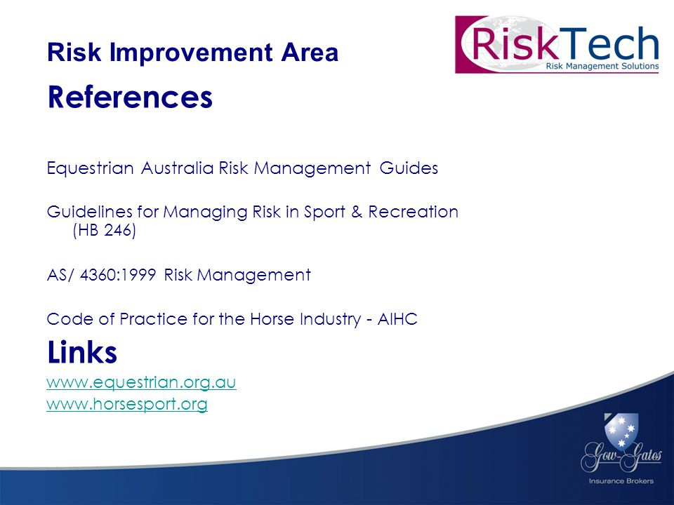 References Equestrian Australia Risk Management Guides Guidelines for Managing Risk in Sport & Recreation (HB 246) AS/ 4360:1999 Risk Management Code of Practice for the Horse Industry - AIHC Links www.equestrian.org.au www.horsesport.org Risk Improvement Area