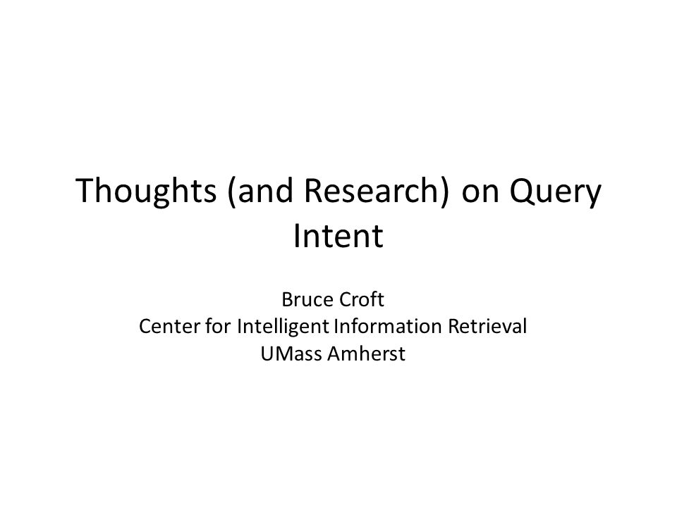 Thoughts (and Research) on Query Intent Bruce Croft Center for Intelligent Information Retrieval UMass Amherst