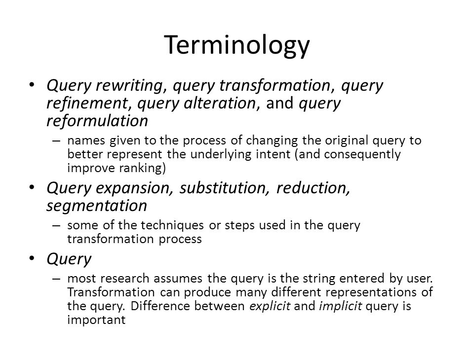 Terminology Query rewriting, query transformation, query refinement, query alteration, and query reformulation – names given to the process of changing the original query to better represent the underlying intent (and consequently improve ranking) Query expansion, substitution, reduction, segmentation – some of the techniques or steps used in the query transformation process Query – most research assumes the query is the string entered by user.