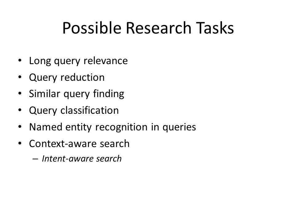 Possible Research Tasks Long query relevance Query reduction Similar query finding Query classification Named entity recognition in queries Context-aware search – Intent-aware search