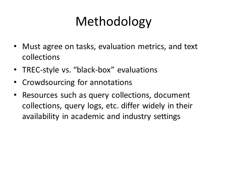 Methodology Must agree on tasks, evaluation metrics, and text collections TREC-style vs.