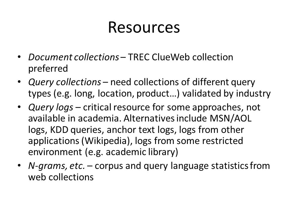 Resources Document collections – TREC ClueWeb collection preferred Query collections – need collections of different query types (e.g.