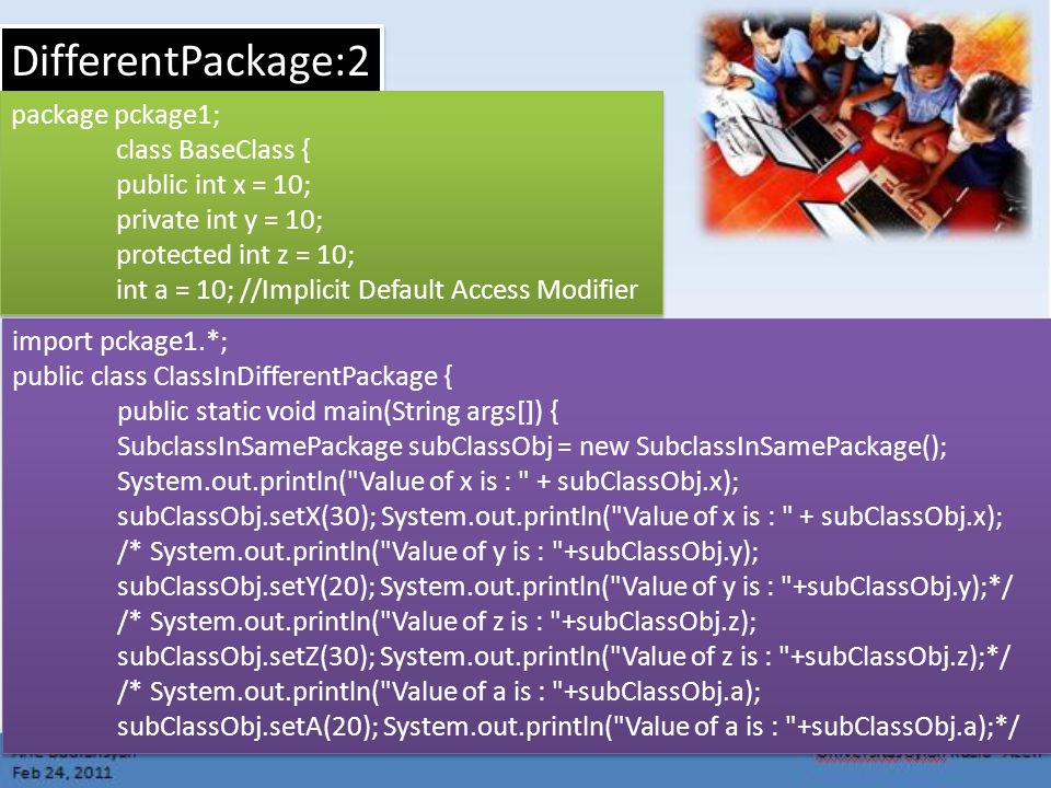 DifferentPackage:2 import pckage1.*; public class ClassInDifferentPackage { public static void main(String args[]) { SubclassInSamePackage subClassObj = new SubclassInSamePackage(); System.out.println( Value of x is : + subClassObj.x); subClassObj.setX(30); System.out.println( Value of x is : + subClassObj.x); /* System.out.println( Value of y is : +subClassObj.y); subClassObj.setY(20); System.out.println( Value of y is : +subClassObj.y);*/ /* System.out.println( Value of z is : +subClassObj.z); subClassObj.setZ(30); System.out.println( Value of z is : +subClassObj.z);*/ /* System.out.println( Value of a is : +subClassObj.a); subClassObj.setA(20); System.out.println( Value of a is : +subClassObj.a);*/ import pckage1.*; public class ClassInDifferentPackage { public static void main(String args[]) { SubclassInSamePackage subClassObj = new SubclassInSamePackage(); System.out.println( Value of x is : + subClassObj.x); subClassObj.setX(30); System.out.println( Value of x is : + subClassObj.x); /* System.out.println( Value of y is : +subClassObj.y); subClassObj.setY(20); System.out.println( Value of y is : +subClassObj.y);*/ /* System.out.println( Value of z is : +subClassObj.z); subClassObj.setZ(30); System.out.println( Value of z is : +subClassObj.z);*/ /* System.out.println( Value of a is : +subClassObj.a); subClassObj.setA(20); System.out.println( Value of a is : +subClassObj.a);*/ package pckage1; class BaseClass { public int x = 10; private int y = 10; protected int z = 10; int a = 10; //Implicit Default Access Modifier package pckage1; class BaseClass { public int x = 10; private int y = 10; protected int z = 10; int a = 10; //Implicit Default Access Modifier