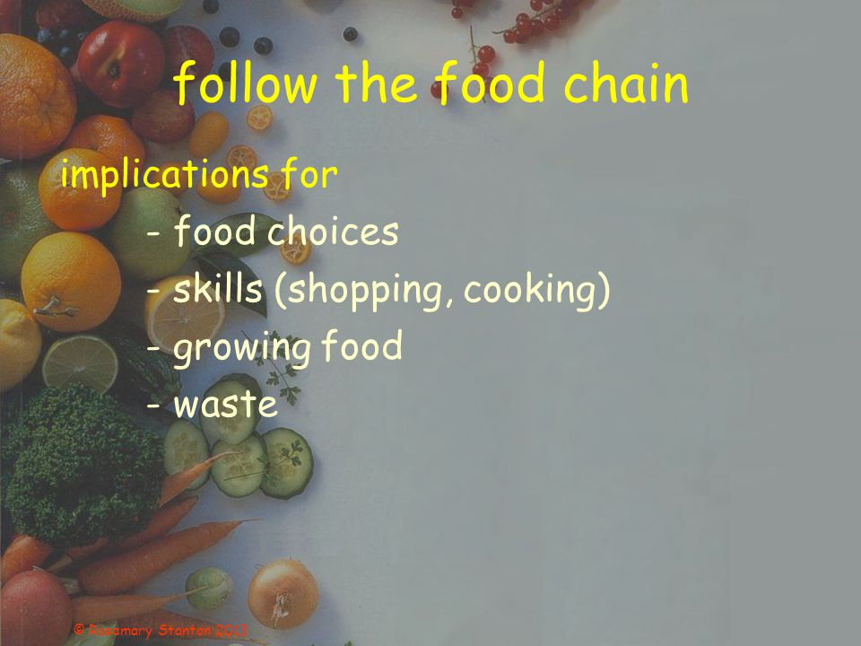 follow the food chain implications for - food choices - skills (shopping, cooking) - growing food - waste © Rosemary Stanton 2013