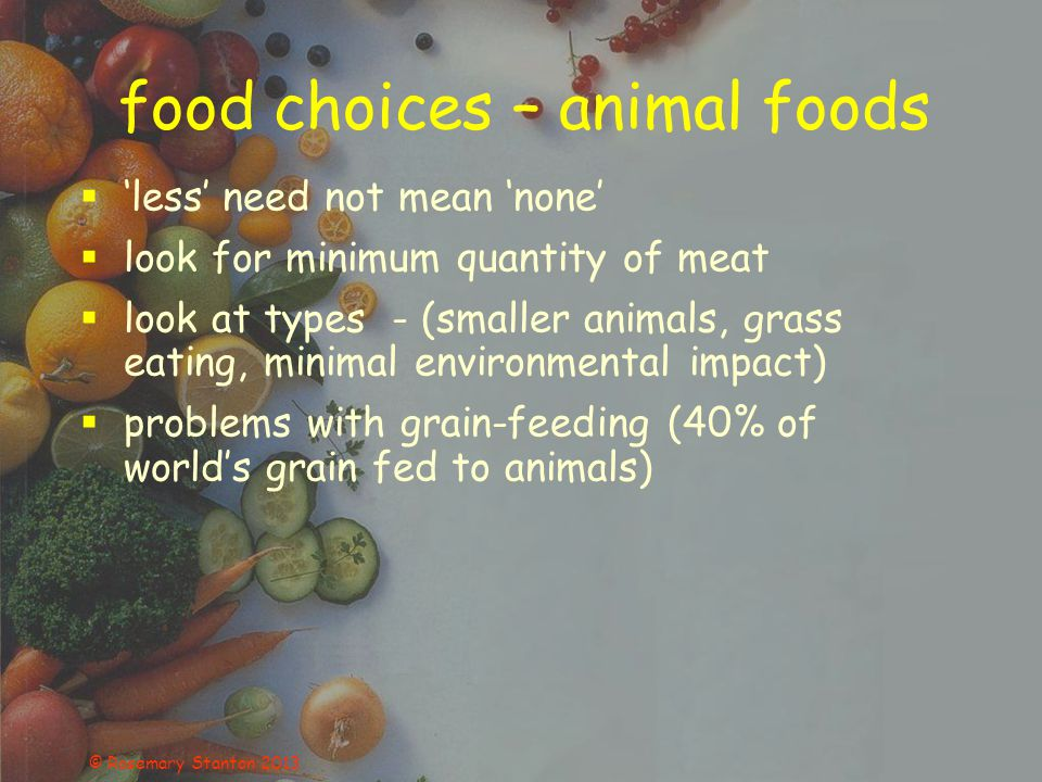 © Rosemary Stanton 2013 food choices – animal foods  'less' need not mean 'none'  look for minimum quantity of meat  look at types - (smaller animals, grass eating, minimal environmental impact)  problems with grain-feeding (40% of world's grain fed to animals)