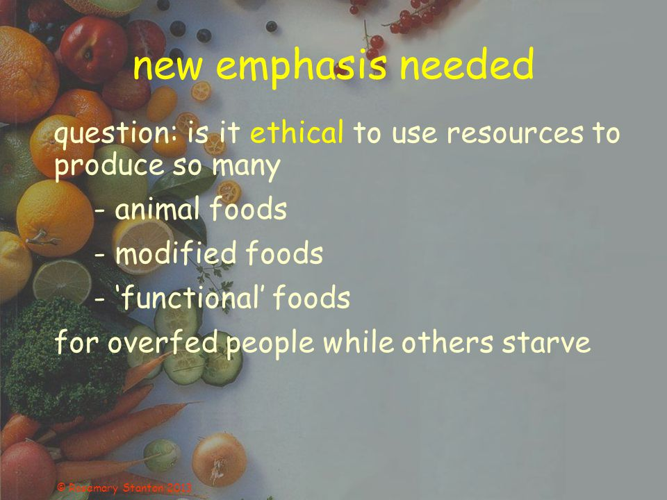 © Rosemary Stanton 2013 new emphasis needed question: is it ethical to use resources to produce so many - animal foods - modified foods - 'functional' foods for overfed people while others starve