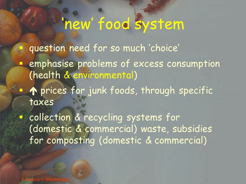 'new' food system  question need for so much 'choice'  emphasise problems of excess consumption (health & environmental)  prices for junk foods, through specific taxes  collection & recycling systems for (domestic & commercial) waste, subsidies for composting (domestic & commercial)