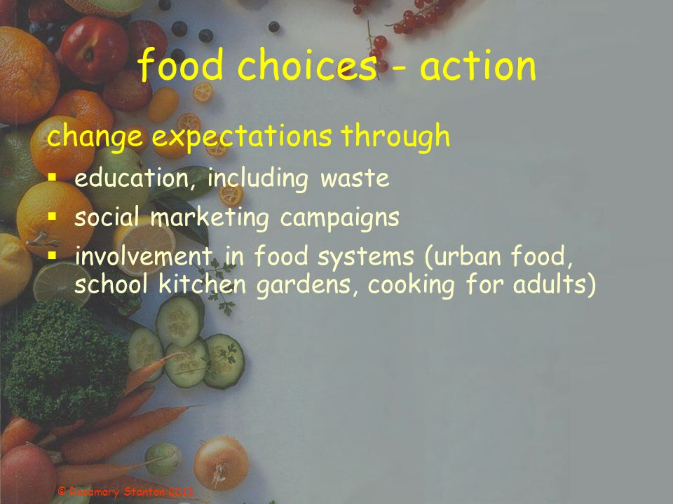 © Rosemary Stanton 2013 food choices - action change expectations through  education, including waste  social marketing campaigns  involvement in food systems (urban food, school kitchen gardens, cooking for adults)