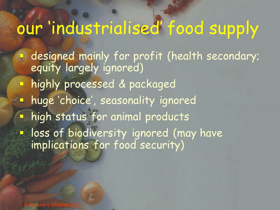 our 'industrialised' food supply  designed mainly for profit (health secondary; equity largely ignored)  highly processed & packaged  huge 'choice', seasonality ignored  high status for animal products  loss of biodiversity ignored (may have implications for food security) © Rosemary Stanton 2013
