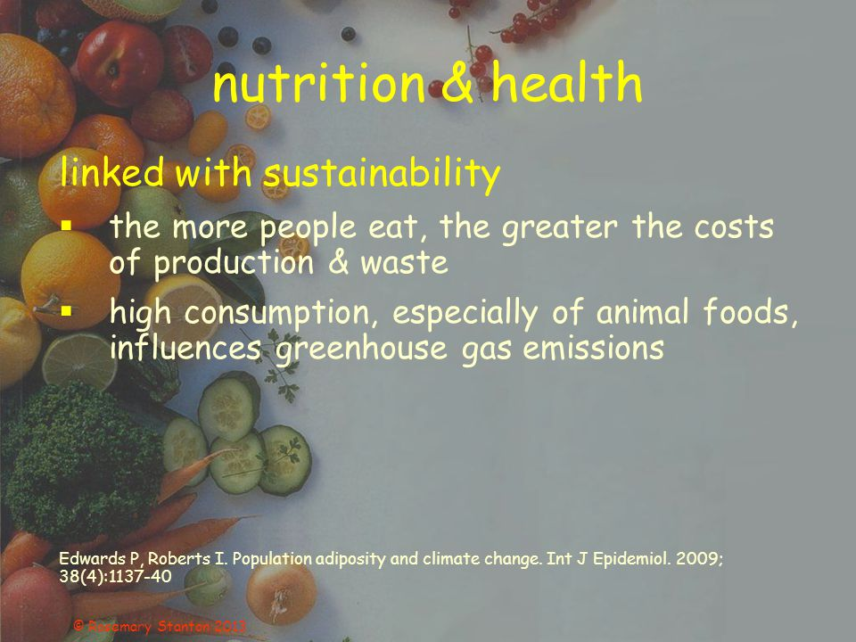 nutrition & health linked with sustainability  the more people eat, the greater the costs of production & waste  high consumption, especially of animal foods, influences greenhouse gas emissions Edwards P, Roberts I.