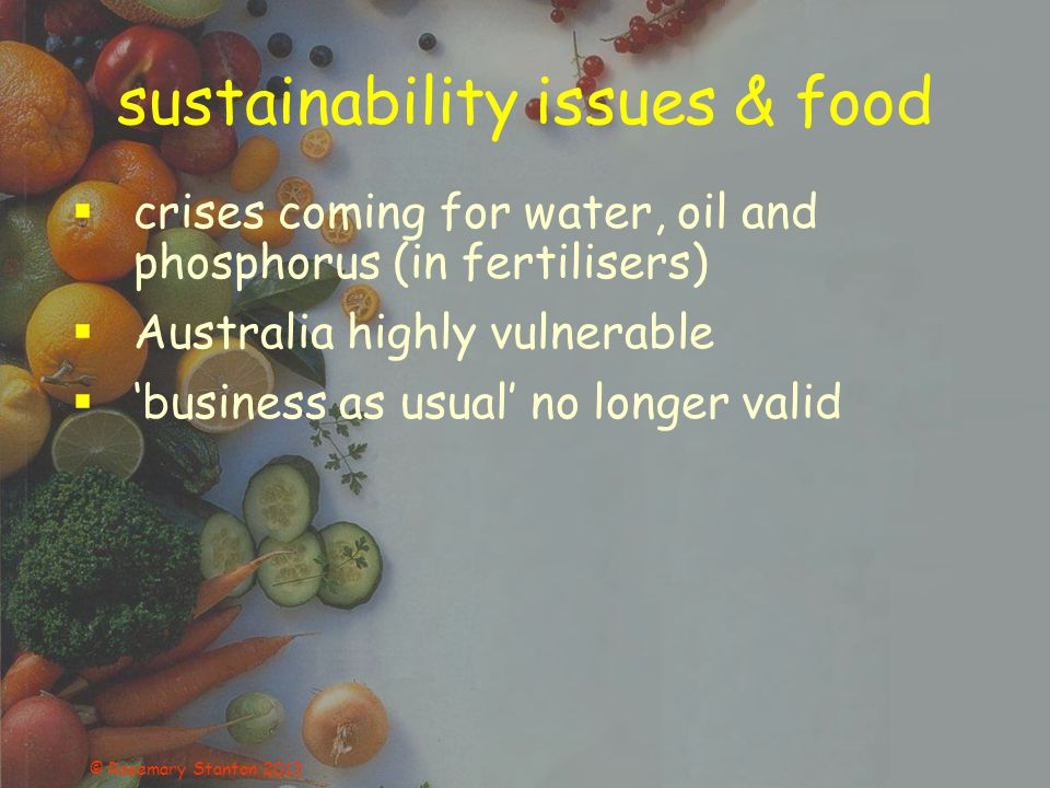 sustainability issues & food  crises coming for water, oil and phosphorus (in fertilisers)  Australia highly vulnerable  'business as usual' no longer valid © Rosemary Stanton 2013