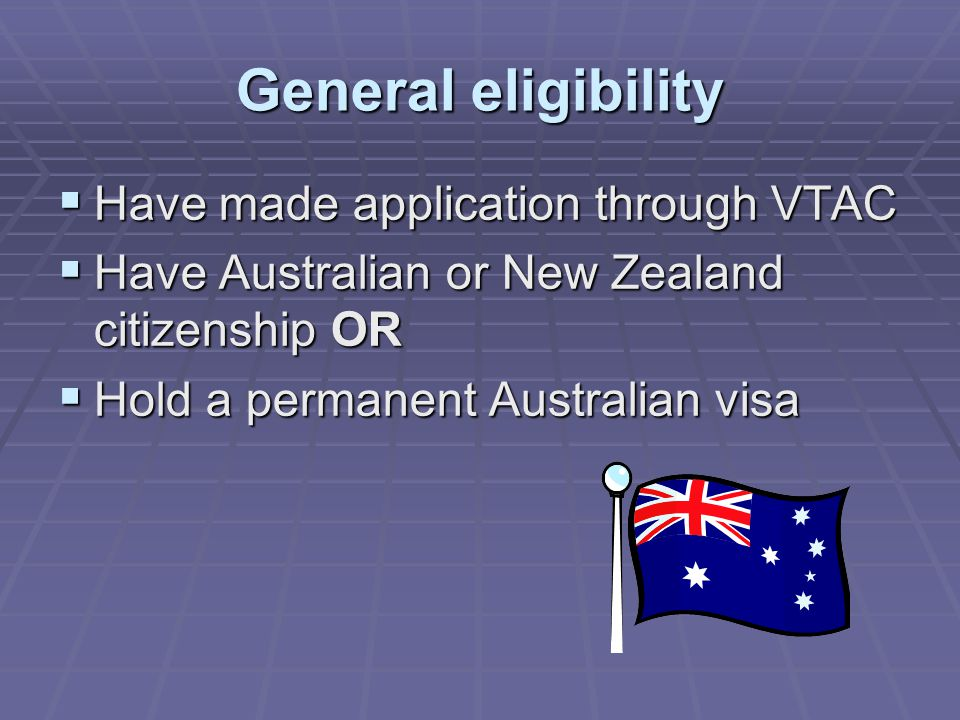 General eligibility  Have made application through VTAC  Have Australian or New Zealand citizenship OR  Hold a permanent Australian visa