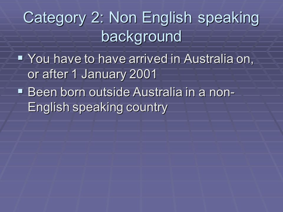 Category 2: Non English speaking background  You have to have arrived in Australia on, or after 1 January 2001  Been born outside Australia in a non- English speaking country