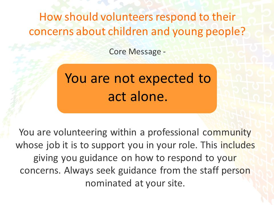 13 How should volunteers respond to their concerns about children and young people.